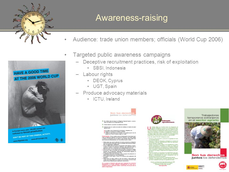 Awareness-raising Audience: trade union members; officials (World Cup 2006) Targeted public awareness campaigns –Deceptive recruitment practices, risk of exploitation SBSI, Indonesia –Labour rights DEOK, Cyprus UGT, Spain –Produce advocacy materials ICTU, Ireland