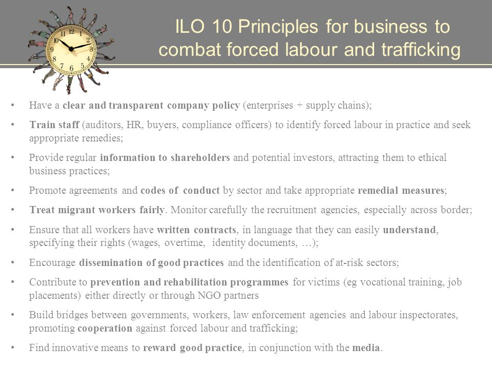 ILO 10 Principles for business to combat forced labour and trafficking Have a clear and transparent company policy (enterprises + supply chains); Train staff (auditors, HR, buyers, compliance officers) to identify forced labour in practice and seek appropriate remedies; Provide regular information to shareholders and potential investors, attracting them to ethical business practices; Promote agreements and codes of conduct by sector and take appropriate remedial measures; Treat migrant workers fairly.