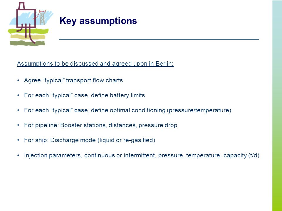 Key assumptions Assumptions to be discussed and agreed upon in Berlin: Agree typical transport flow charts For each typical case, define battery limits For each typical case, define optimal conditioning (pressure/temperature) For pipeline: Booster stations, distances, pressure drop For ship: Discharge mode (liquid or re-gasified) Injection parameters, continuous or intermittent, pressure, temperature, capacity (t/d)