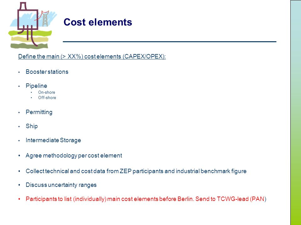 Cost elements Define the main (> XX%) cost elements (CAPEX/OPEX): Booster stations Pipeline On-shore Off-shore Permitting Ship Intermediate Storage Agree methodology per cost element Collect technical and cost data from ZEP participants and industrial benchmark figure Discuss uncertainty ranges Participants to list (individually) main cost elements before Berlin.