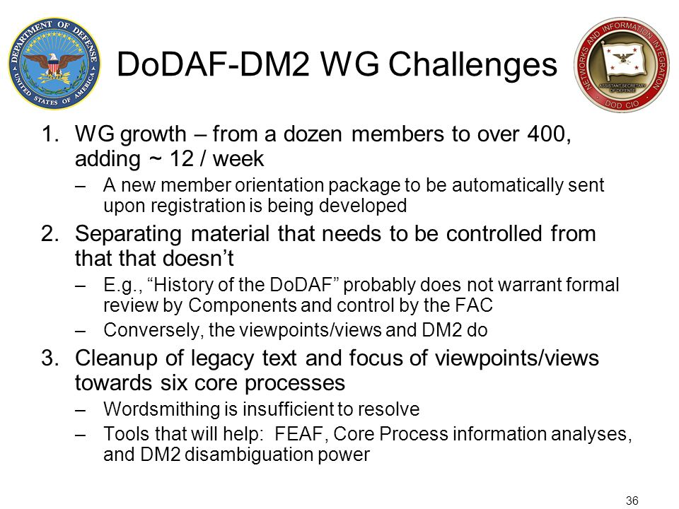 36 DoDAF-DM2 WG Challenges 1.WG growth – from a dozen members to over 400, adding ~ 12 / week –A new member orientation package to be automatically se