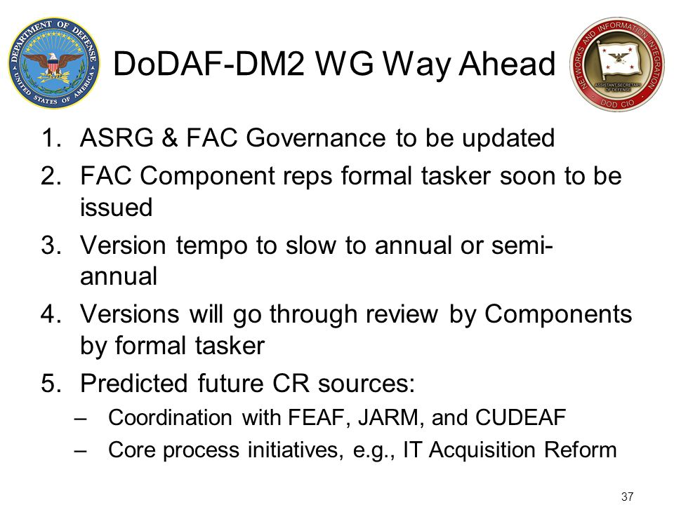 37 DoDAF-DM2 WG Way Ahead 1.ASRG & FAC Governance to be updated 2.FAC Component reps formal tasker soon to be issued 3.Version tempo to slow to annual