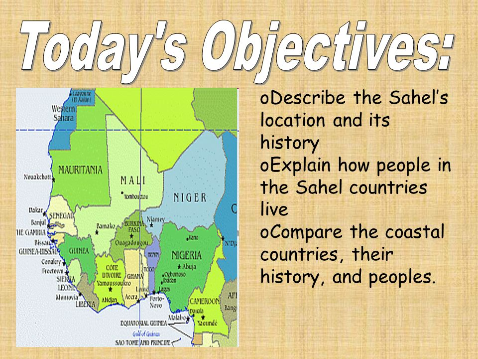 oDescribe the Sahels location and its history oExplain how people in the Sahel countries live oCompare the coastal countries, their history, and peoples.