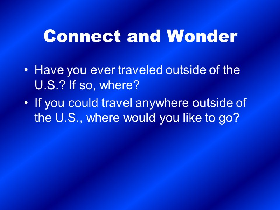 Connect and Wonder Have you ever traveled outside of the U.S..