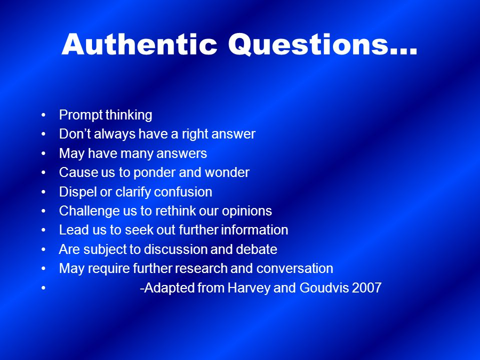 Authentic Questions… Prompt thinking Dont always have a right answer May have many answers Cause us to ponder and wonder Dispel or clarify confusion Challenge us to rethink our opinions Lead us to seek out further information Are subject to discussion and debate May require further research and conversation -Adapted from Harvey and Goudvis 2007