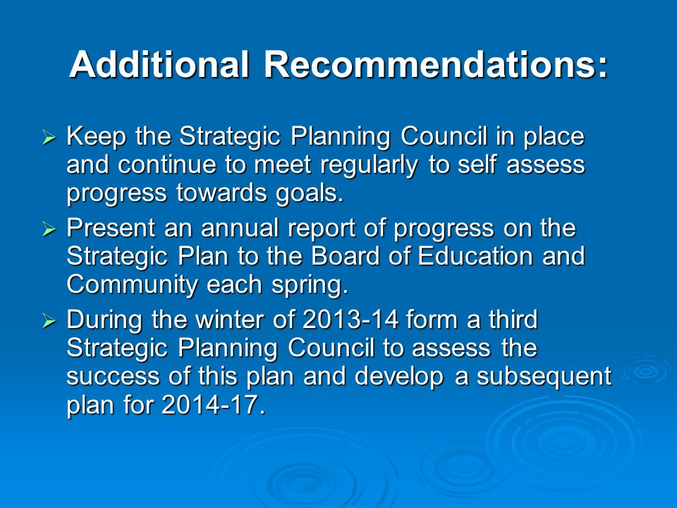 Additional Recommendations: Keep the Strategic Planning Council in place and continue to meet regularly to self assess progress towards goals. Keep th