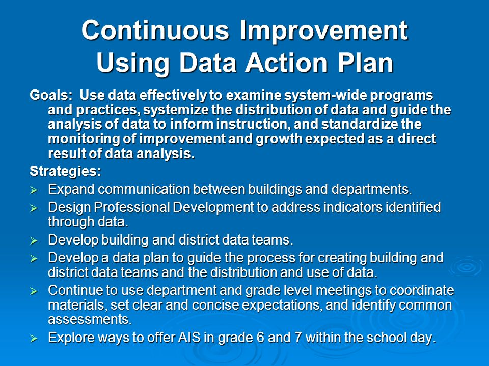 Continuous Improvement Using Data Action Plan Goals: Use data effectively to examine system-wide programs and practices, systemize the distribution of