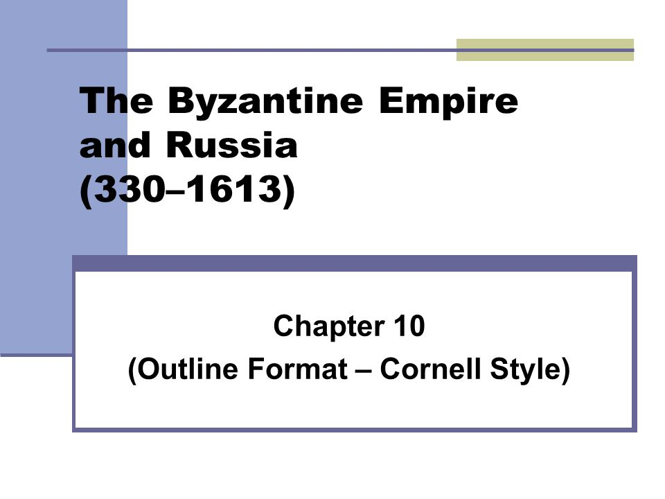 The Byzantine Empire and Russia (330–1613) Chapter 10 (Outline Format – Cornell Style)