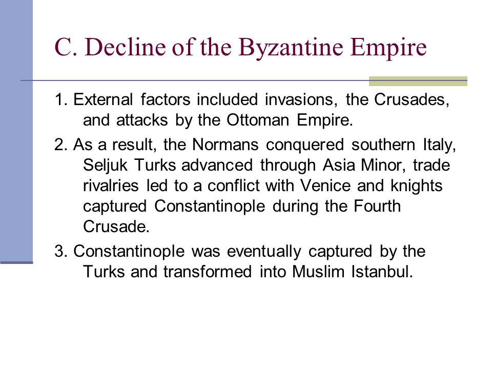 C. Decline of the Byzantine Empire 1. External factors included invasions, the Crusades, and attacks by the Ottoman Empire. 2. As a result, the Norman