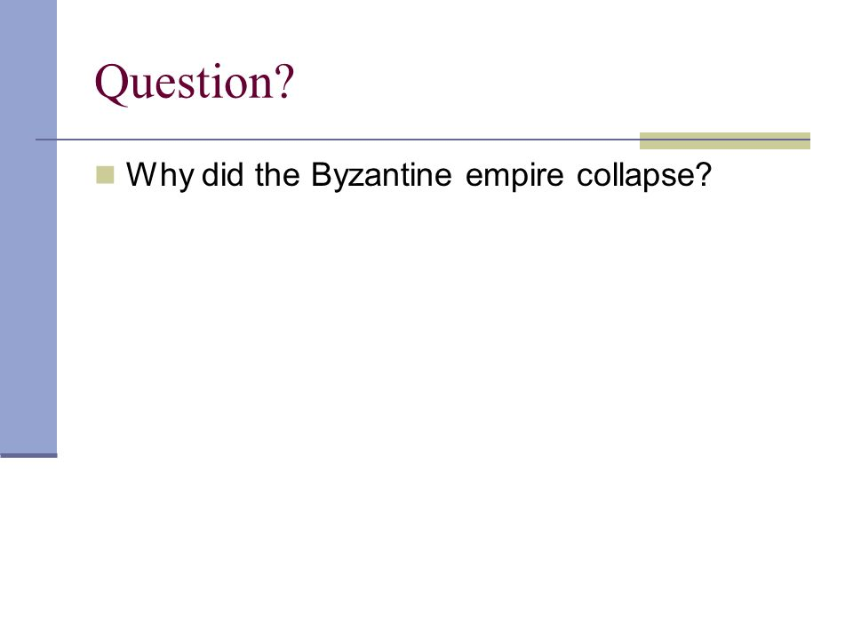 Question? Why did the Byzantine empire collapse?