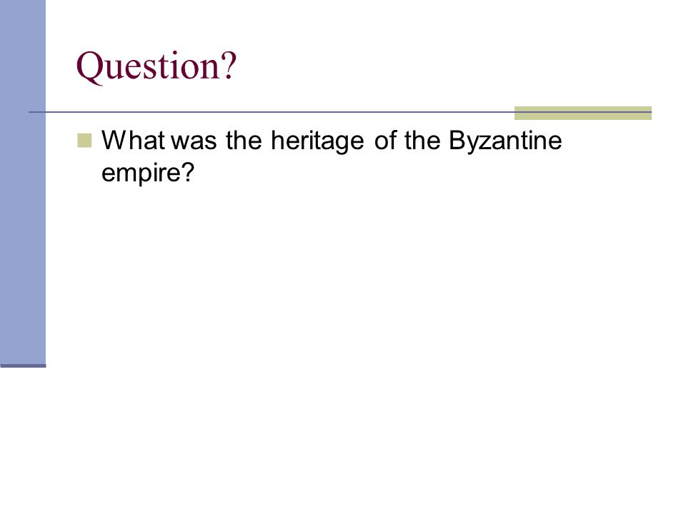 Question? What was the heritage of the Byzantine empire?