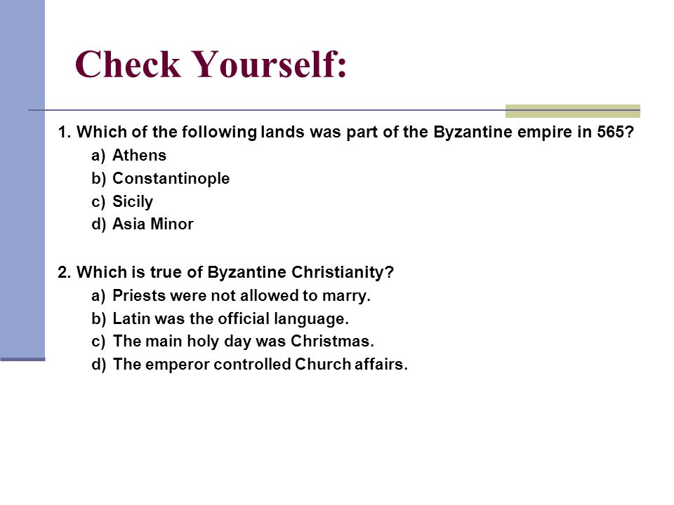 1 Check Yourself: 1. Which of the following lands was part of the Byzantine empire in 565? a)Athens b)Constantinople c)Sicily d)Asia Minor 2. Which is