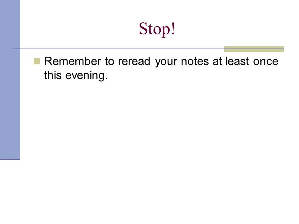 Stop! Remember to reread your notes at least once this evening.