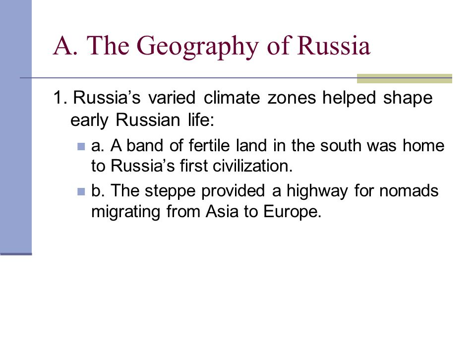 A. The Geography of Russia 1. Russias varied climate zones helped shape early Russian life: a. A band of fertile land in the south was home to Russias