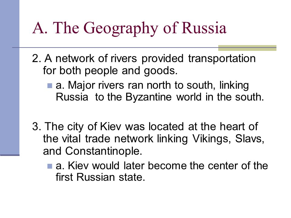 A. The Geography of Russia 2. A network of rivers provided transportation for both people and goods. a. Major rivers ran north to south, linking Russi