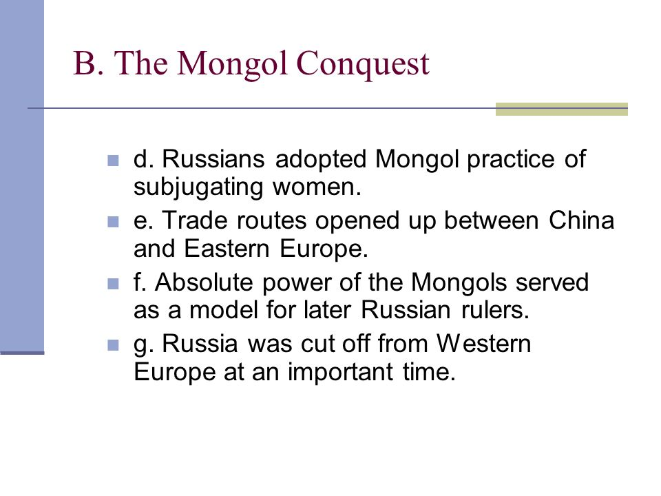 B. The Mongol Conquest d. Russians adopted Mongol practice of subjugating women. e. Trade routes opened up between China and Eastern Europe. f. Absolu