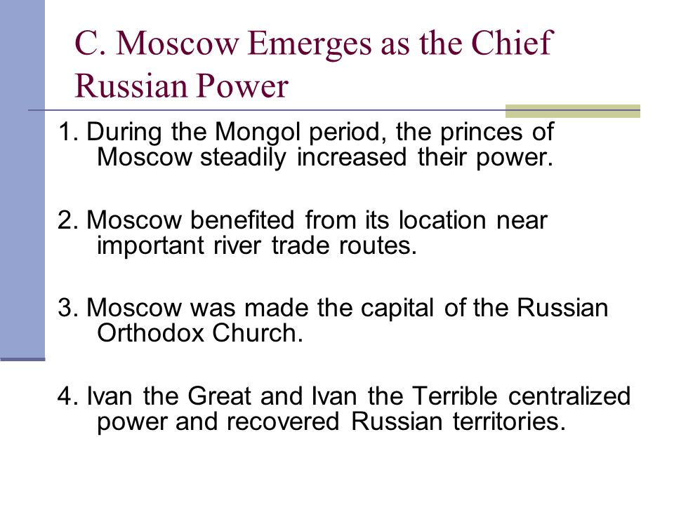C. Moscow Emerges as the Chief Russian Power 1. During the Mongol period, the princes of Moscow steadily increased their power. 2. Moscow benefited fr