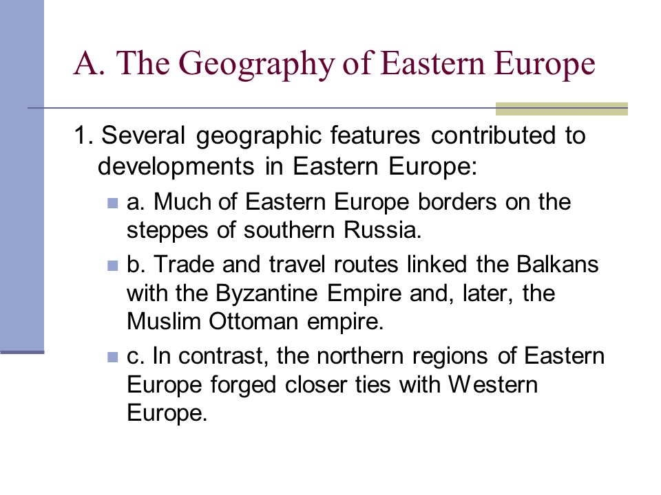 A. The Geography of Eastern Europe 1. Several geographic features contributed to developments in Eastern Europe: a. Much of Eastern Europe borders on