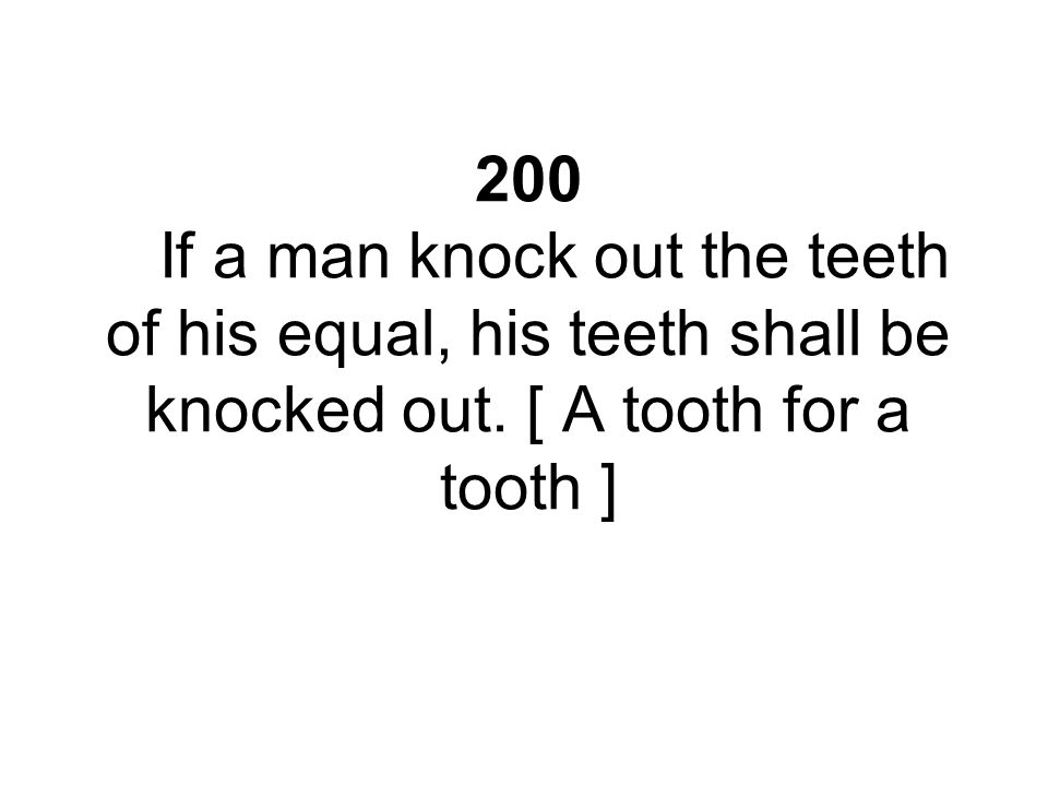 200 If a man knock out the teeth of his equal, his teeth shall be knocked out. [ A tooth for a tooth ]