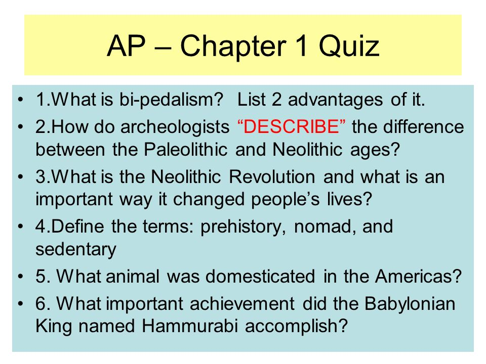 AP – Chapter 1 Quiz 1.What is bi-pedalism? List 2 advantages of it. 2.How do archeologists DESCRIBE the difference between the Paleolithic and Neolith