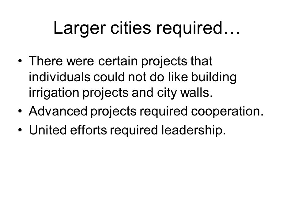 Larger cities required… There were certain projects that individuals could not do like building irrigation projects and city walls. Advanced projects