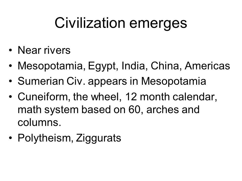 Civilization emerges Near rivers Mesopotamia, Egypt, India, China, Americas Sumerian Civ. appears in Mesopotamia Cuneiform, the wheel, 12 month calend