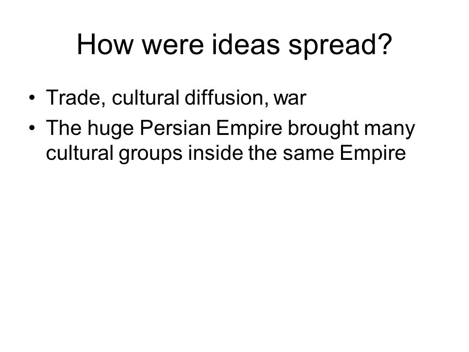 How were ideas spread? Trade, cultural diffusion, war The huge Persian Empire brought many cultural groups inside the same Empire
