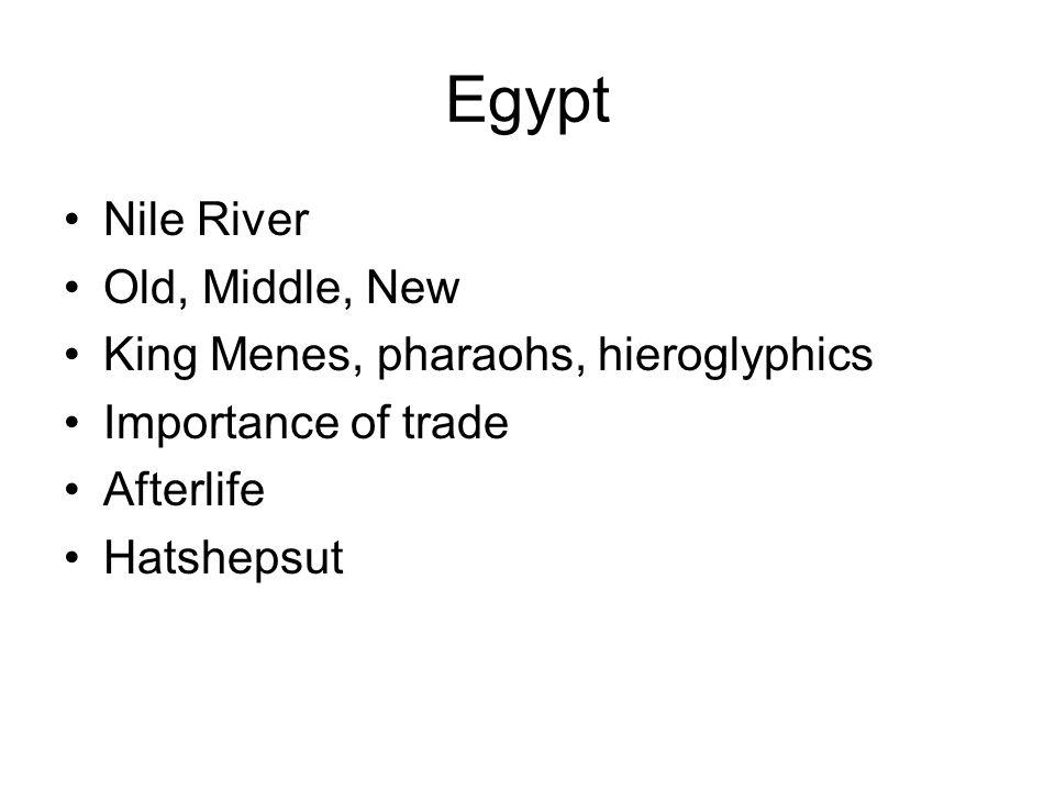 Egypt Nile River Old, Middle, New King Menes, pharaohs, hieroglyphics Importance of trade Afterlife Hatshepsut