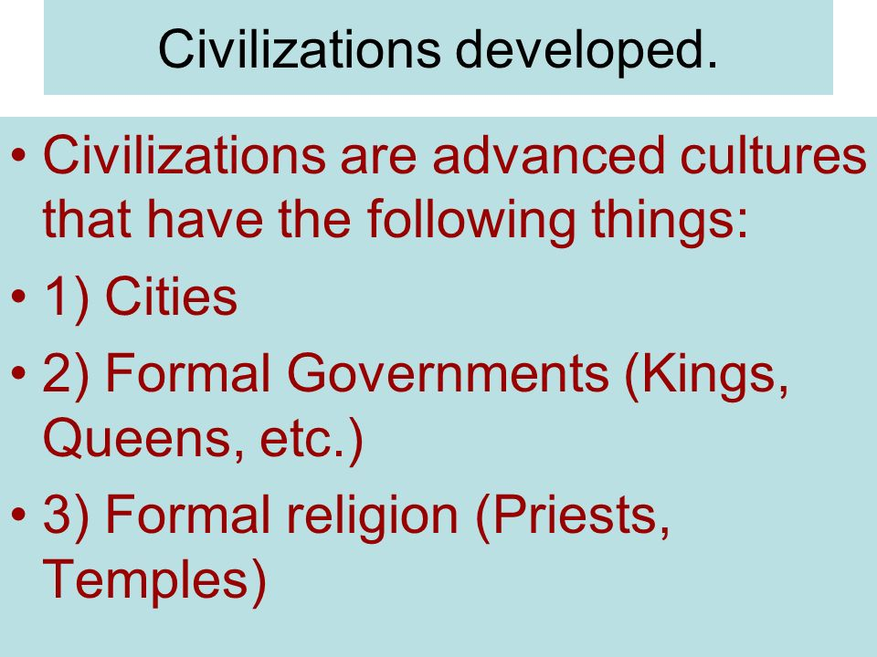 Civilizations developed. Civilizations are advanced cultures that have the following things: 1) Cities 2) Formal Governments (Kings, Queens, etc.) 3)