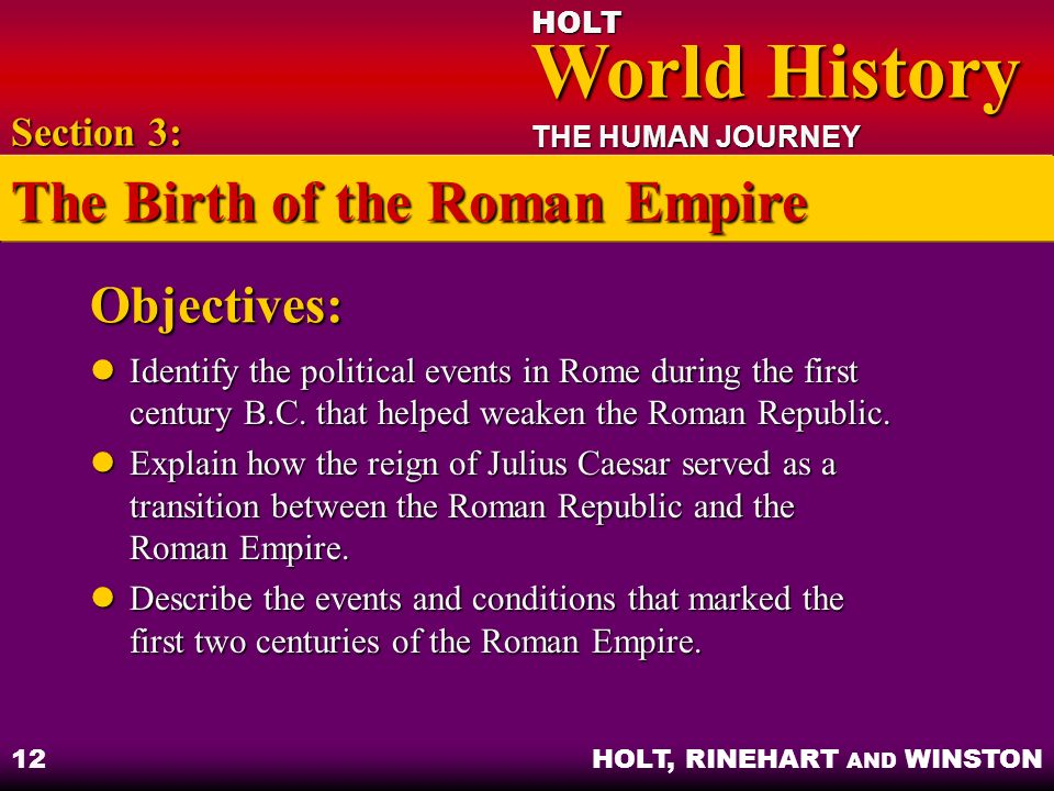 HOLT World History World History THE HUMAN JOURNEY HOLT, RINEHART AND WINSTON 12 Objectives: Identify the political events in Rome during the first ce
