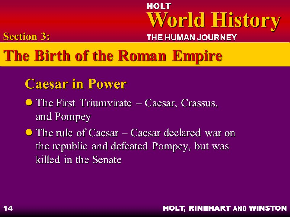 HOLT World History World History THE HUMAN JOURNEY HOLT, RINEHART AND WINSTON 14 Caesar in Power The First Triumvirate – Caesar, Crassus, and Pompey T