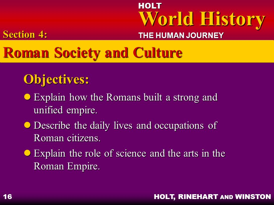 HOLT World History World History THE HUMAN JOURNEY HOLT, RINEHART AND WINSTON 16 Objectives: Explain how the Romans built a strong and unified empire.