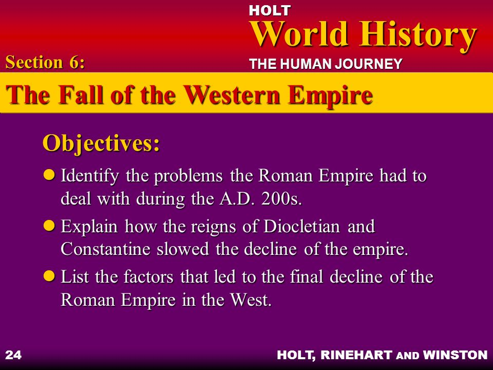 HOLT World History World History THE HUMAN JOURNEY HOLT, RINEHART AND WINSTON 24 Objectives: Identify the problems the Roman Empire had to deal with d