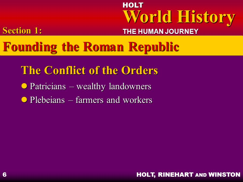 HOLT World History World History THE HUMAN JOURNEY HOLT, RINEHART AND WINSTON 6 The Conflict of the Orders Patricians – wealthy landowners Patricians