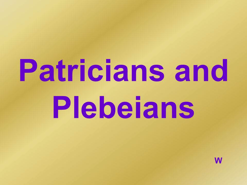 Patricians and Plebeians W