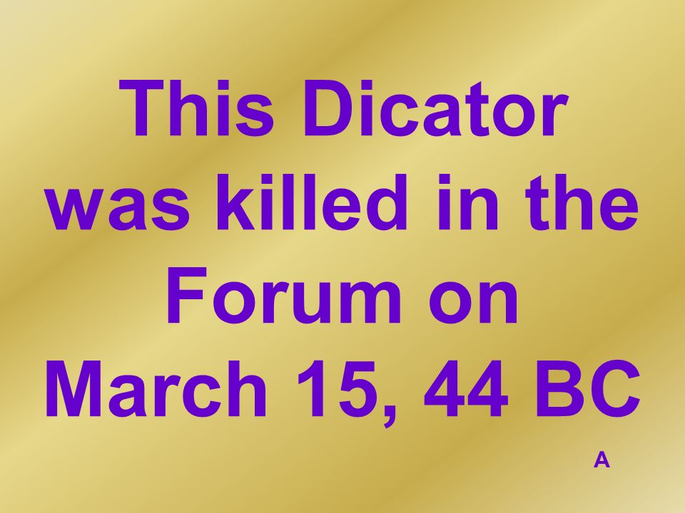 This Dicator was killed in the Forum on March 15, 44 BC A