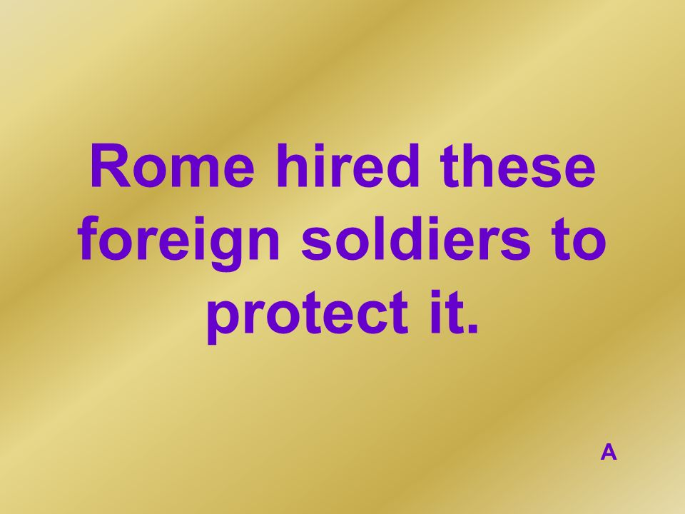 Rome hired these foreign soldiers to protect it. A