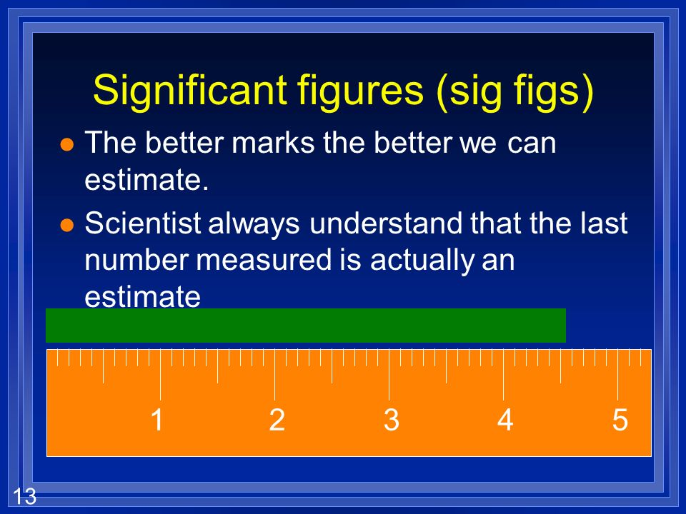 12 Significant figures (sig figs) l How many numbers mean anything l When we measure something, we can (and do) always estimate between the smallest m