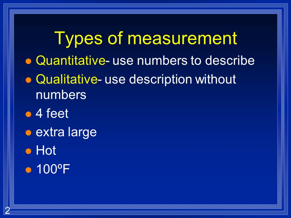 2 Types of measurement l Quantitative- use numbers to describe l Qualitative- use description without numbers l 4 feet l extra large l Hot l 100ºF
