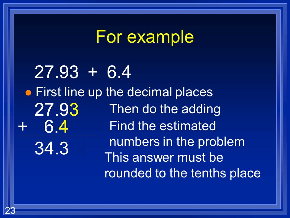 22 Adding and subtracting with sig figs l The last sig fig in a measurement is an estimate. l Your answer when you add or subtract can not be better t