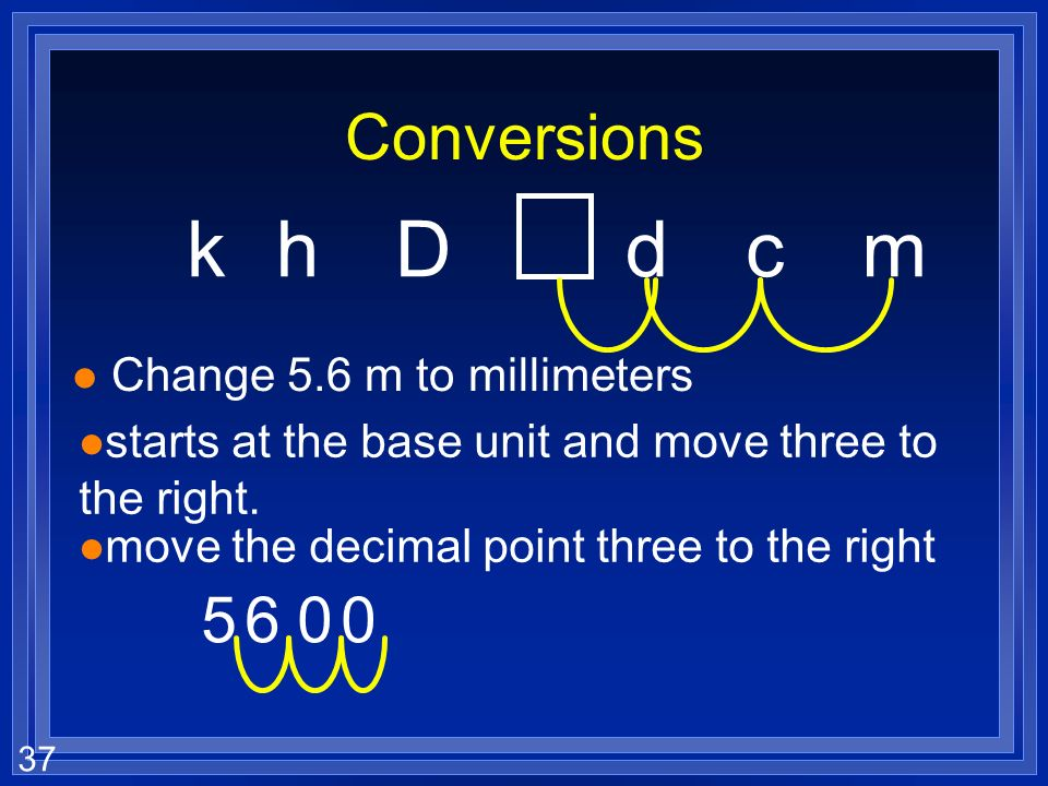 36 Converting khDdcm l how far you have to move on this chart, tells you how far, and which direction to move the decimal place. l The box is the base