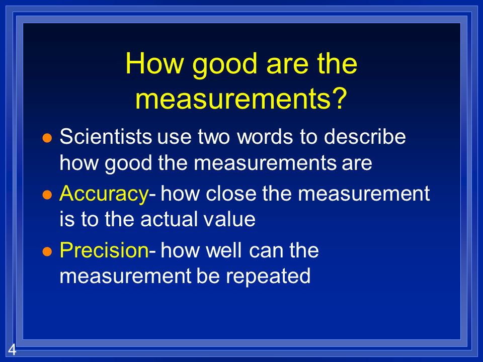 3 Scientists prefer l Quantitative- easy to check l Easy to agree upon, no personal bias l The measuring instrument limits how good the measurement is