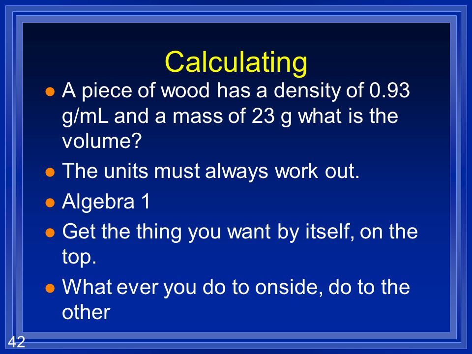 41 Calculating l The formula tells you how l units will be g/mL or g/cm 3 l A piece of wood has a mass of 11.2 g and a volume of 23 mL what is the den