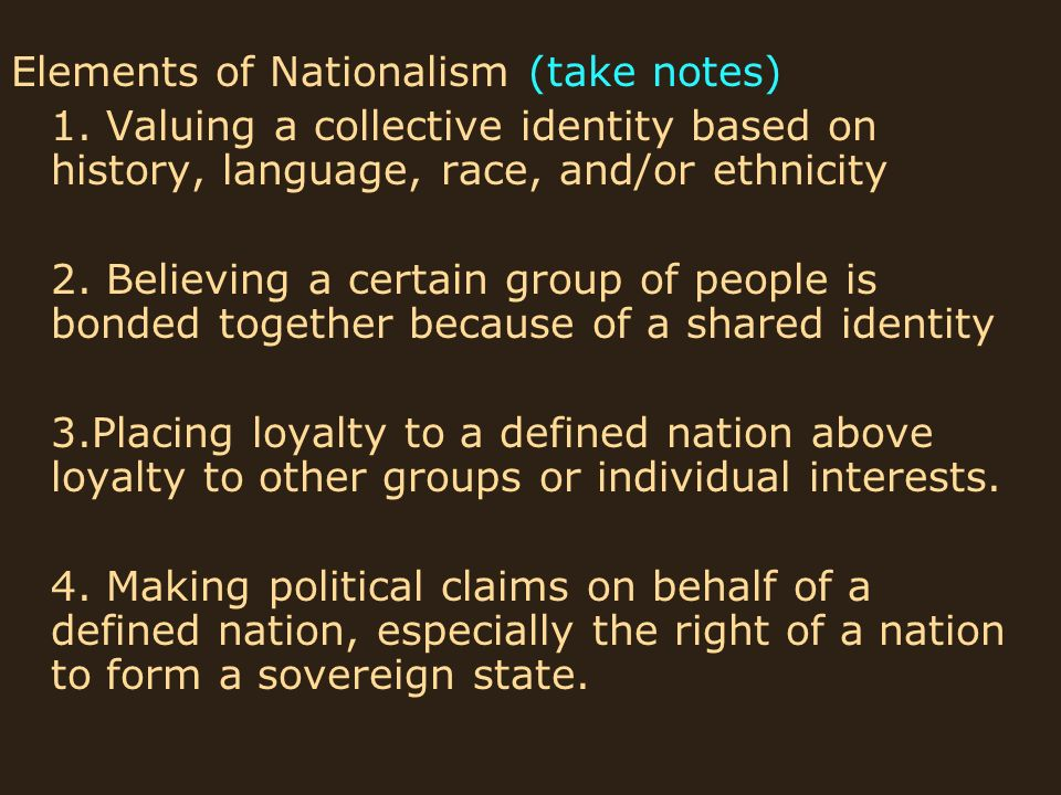 Elements of Nationalism (take notes) 1. Valuing a collective identity based on history, language, race, and/or ethnicity 2. Believing a certain group