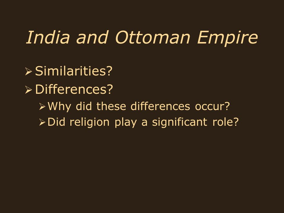 India and Ottoman Empire Similarities? Differences? Why did these differences occur? Did religion play a significant role? Similarities? Differences?