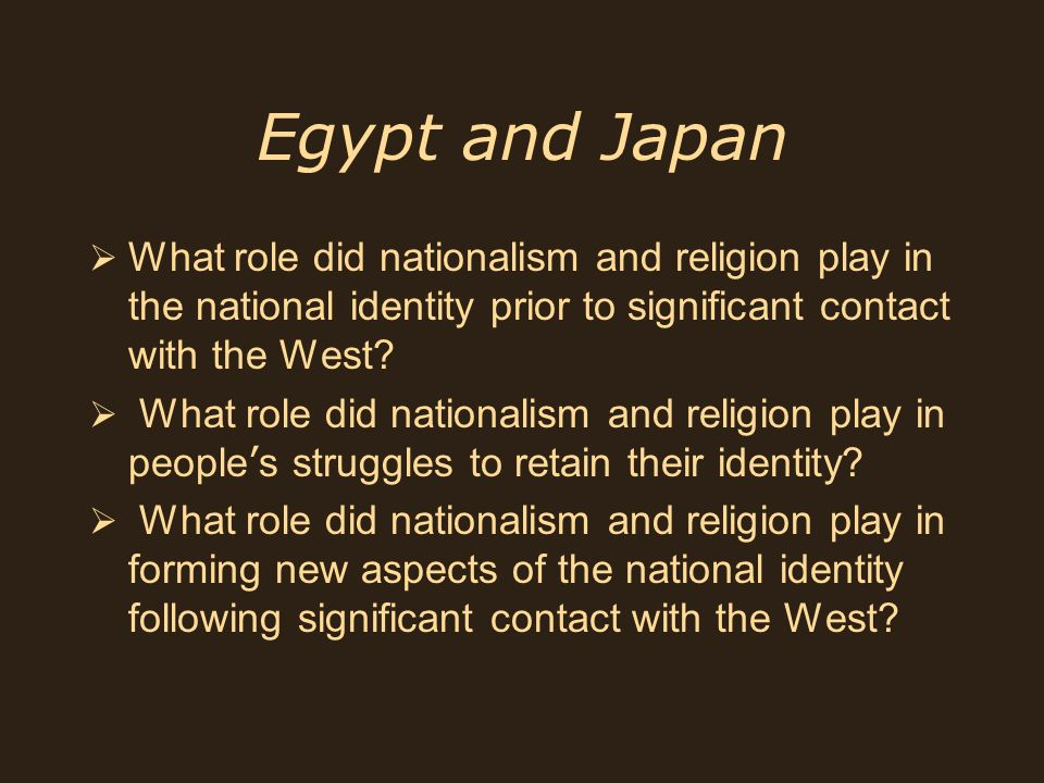 Egypt and Japan What role did nationalism and religion play in the national identity prior to significant contact with the West? What role did nationa