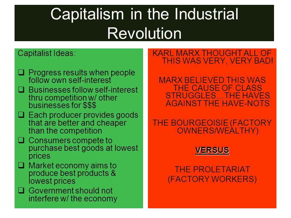 Capitalism in the Industrial Revolution Capitalist Ideas: Progress results when people follow own self-interest Businesses follow self-interest thru c