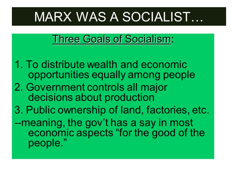 MARX WAS A SOCIALIST… Three Goals of Socialism Three Goals of Socialism: 1. To distribute wealth and economic opportunities equally among people 2. Go
