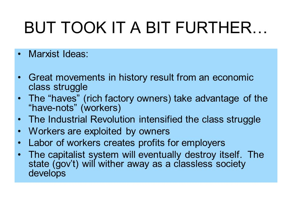 BUT TOOK IT A BIT FURTHER… Marxist Ideas: Great movements in history result from an economic class struggle The haves (rich factory owners) take advan