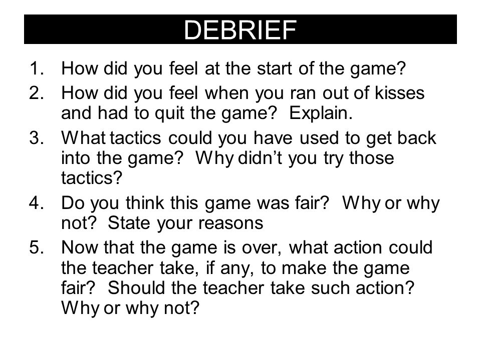 DEBRIEF 1.How did you feel at the start of the game? 2.How did you feel when you ran out of kisses and had to quit the game? Explain. 3.What tactics c